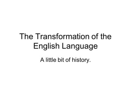The Transformation of the English Language A little bit of history.