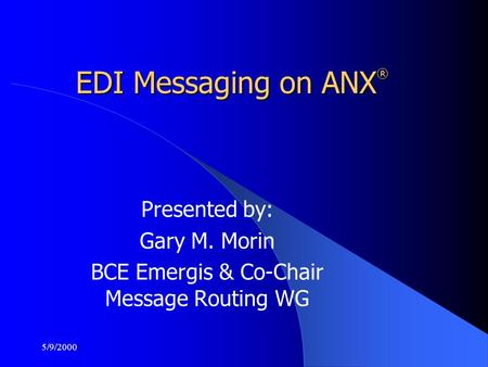 5/9/2000 EDI Messaging on ANX ® Presented by: Gary M. Morin BCE Emergis & Co-Chair Message Routing WG.