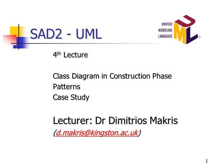 1 SAD2 - UML 4 th Lecture Class Diagram in Construction Phase Patterns Case Study Lecturer: Dr Dimitrios Makris