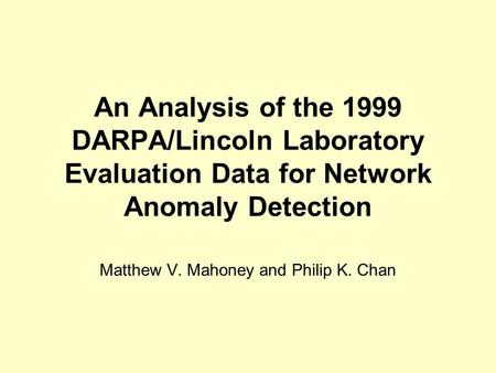 An Analysis of the 1999 DARPA/Lincoln Laboratory Evaluation Data for Network Anomaly Detection Matthew V. Mahoney and Philip K. Chan.
