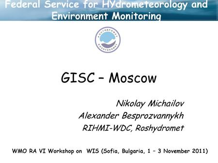 GISC – Moscow Nikolay Michailov Alexander Besprozvannykh RIHMI-WDC, Roshydromet WMO RA VI Workshop on WIS (Sofia, Bulgaria, 1 – 3 November 2011) Federal.