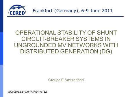 Frankfurt (Germany), 6-9 June 2011 GONZALEZ–CH–RIFS4–0182 OPERATIONAL STABILITY OF SHUNT CIRCUIT-BREAKER SYSTEMS IN UNGROUNDED MV NETWORKS WITH DISTRIBUTED.