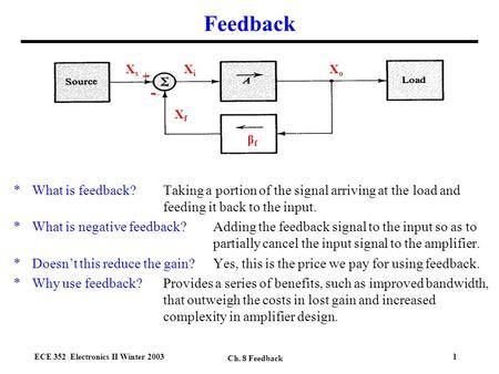 ECE 352 Electronics II Winter 2003 Ch. 8 Feedback 1 Feedback *What is feedback?Taking a portion of the signal arriving at the load and feeding it back.