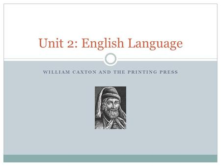 WILLIAM CAXTON AND THE PRINTING PRESS Unit 2: English Language.