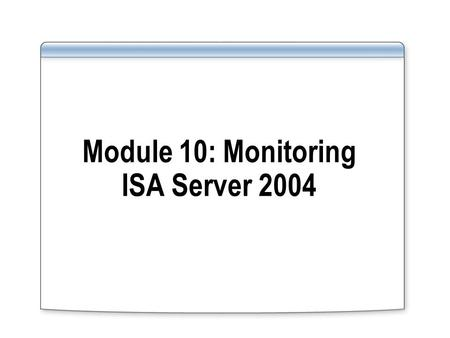 Module 10: Monitoring ISA Server 2004. Overview Monitoring Overview Configuring Alerts Configuring Session Monitoring Configuring Logging Configuring.