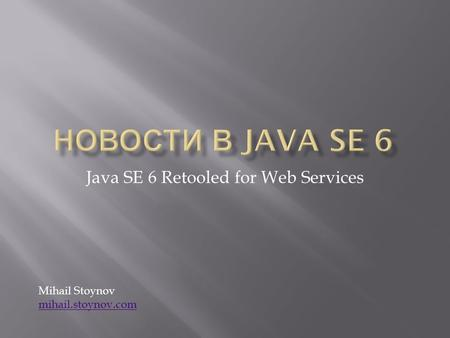 Java SE 6 Retooled for Web Services Mihail Stoynov mihail.stoynov.com mihail.stoynov.com.