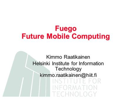 Fuego Future Mobile Computing Kimmo Raatikainen Helsinki Institute for Information Technology