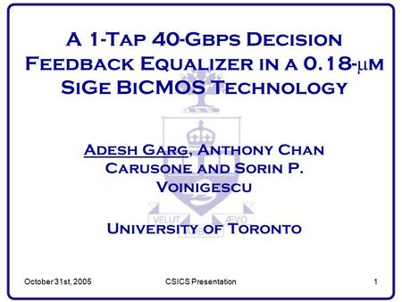October 31st, 2005CSICS Presentation1 A 1-Tap 40-Gbps Decision Feedback Equalizer in a 0.18-  m SiGe BiCMOS Technology Adesh Garg, Anthony Chan Carusone.