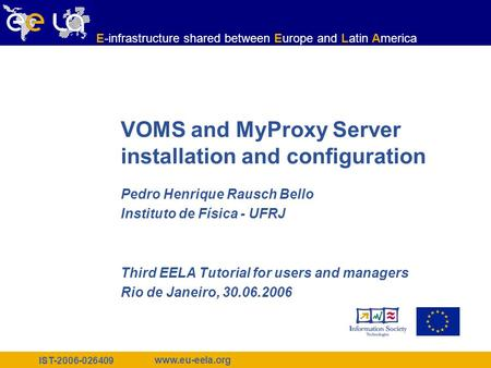 IST-2006-026409 www.eu-eela.org E-infrastructure shared between Europe and Latin America VOMS and MyProxy Server installation and configuration Pedro Henrique.