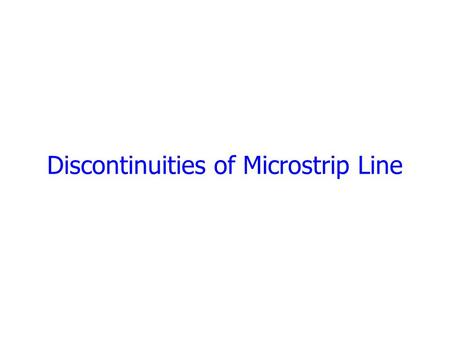 Discontinuities of Microstrip Line. The Main Discontinuities  All practical distributed circuits must inherently contain discontinuities. Such discontinuities.