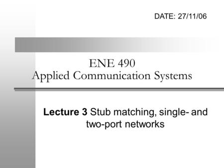 ENE 490 Applied Communication Systems Lecture 3 Stub matching, single- and two-port networks DATE: 27/11/06.