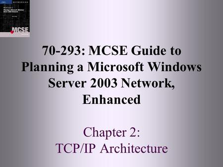 70-293: MCSE Guide to Planning a Microsoft Windows Server 2003 Network, Enhanced Chapter 2: TCP/IP Architecture.
