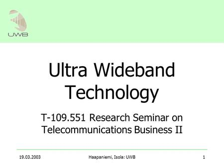 19.03.2003Haapaniemi, Isola: UWB1 Ultra Wideband Technology T-109.551 Research Seminar on Telecommunications Business II.