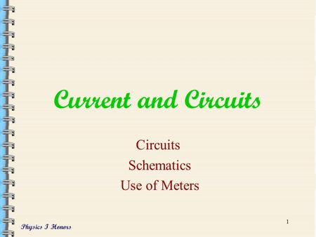 Physics I Honors 1 Current and Circuits Circuits Schematics Use of Meters.