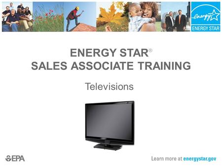 ENERGY STAR ® SALES ASSOCIATE TRAINING Televisions.