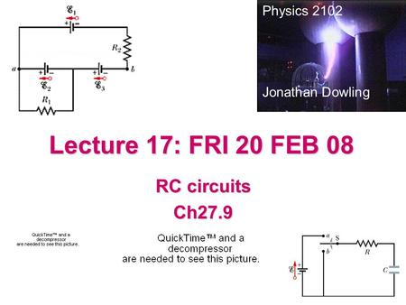 Lecture 17: FRI 20 FEB 08 RC circuits Ch27.9 Physics 2102 Jonathan Dowling.