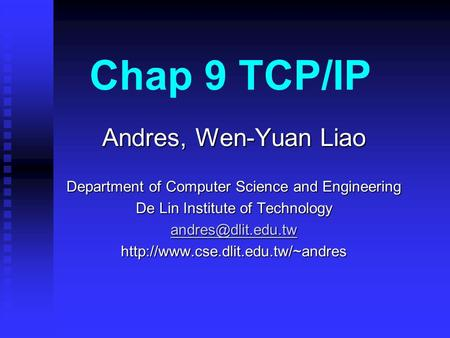 Chap 9 TCP/IP Andres, Wen-Yuan Liao Department of Computer Science and Engineering De Lin Institute of Technology