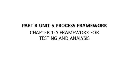 PART B-UNIT-6-PROCESS FRAMEWORK CHAPTER 1-A FRAMEWORK FOR TESTING AND ANALYSIS.