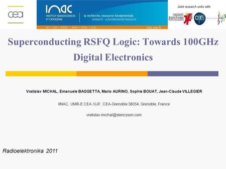 Superconducting RSFQ Logic: Towards 100GHz Digital Electronics Vratislav MICHAL, Emanuele BAGGETTA, Mario AURINO, Sophie BOUAT, Jean-Claude VILLEGIER IINAC,