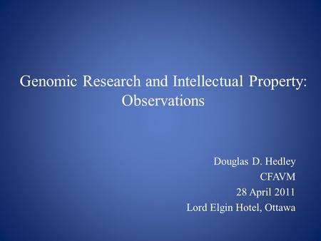 Genomic Research and Intellectual Property: Observations Douglas D. Hedley CFAVM 28 April 2011 Lord Elgin Hotel, Ottawa.