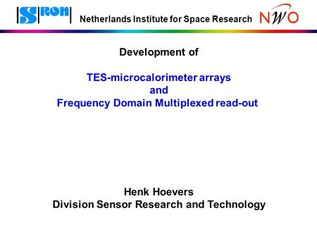 Netherlands Institute for Space Research Development of TES-microcalorimeter arrays and Frequency Domain Multiplexed read-out Henk Hoevers Division Sensor.