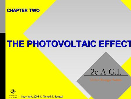 CHAPTER TWO THE PHOTOVOLTAIC EFFECT 2e A G.I. Module Energie Solaire Copyright, 2006 © Ahmed S. Bouazzi المدرسة الوطنية للمهندسين بتونس.