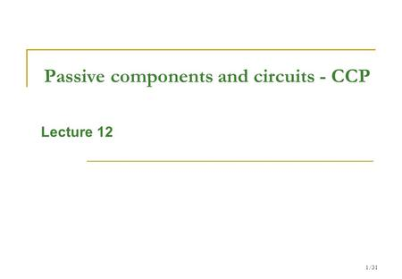 1/31 Passive components and circuits - CCP Lecture 12.