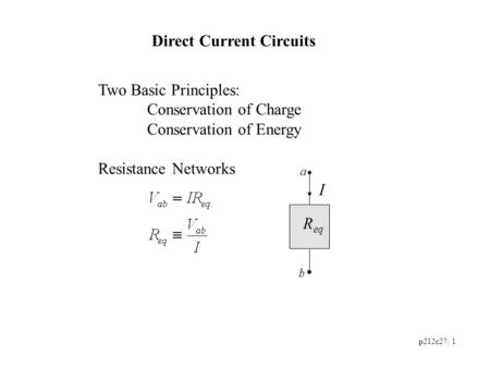 P212c27: 1 Direct Current Circuits Two Basic Principles: Conservation of Charge Conservation of Energy Resistance Networks R eq I a b.