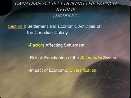 CANADIAN SOCIETY DURING THE FRENCH REGIME ( MODULE 2) Section I: Settlement and Economic Activities of the Canadian Colony -Factors Affecting Settlement.