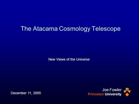 The Atacama Cosmology Telescope New Views of the Universe December 11, 2005 Joe Fowler Princeton University.