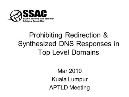 Prohibiting Redirection & Synthesized DNS Responses in Top Level Domains Mar 2010 Kuala Lumpur APTLD Meeting.