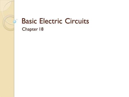 Basic Electric Circuits Chapter 18. Circuit Components.