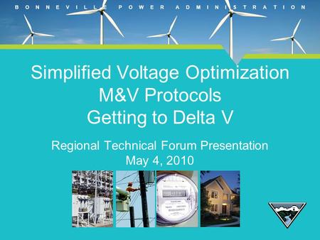 B O N N E V I L L E P O W E R A D M I N I S T R A T I O N Simplified Voltage Optimization M&V Protocols Getting to Delta V Regional Technical Forum Presentation.