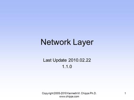 Network Layer Last Update 2010.02.22 1.1.0 1Copyright 2005-2010 Kenneth M. Chipps Ph.D. www.chipps.com.