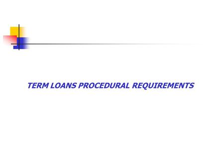TERM LOANS PROCEDURAL REQUIREMENTS. Obligations of assistance.