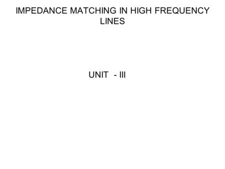 IMPEDANCE MATCHING IN HIGH FREQUENCY LINES UNIT - III.