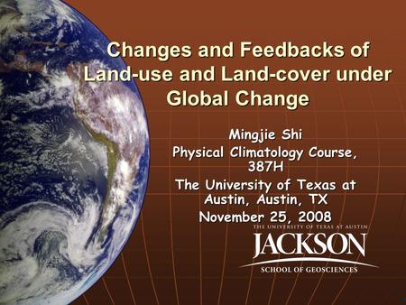Changes and Feedbacks of Land-use and Land-cover under Global Change Mingjie Shi Physical Climatology Course, 387H The University of Texas at Austin, Austin,