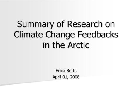 Summary of Research on Climate Change Feedbacks in the Arctic Erica Betts April 01, 2008.