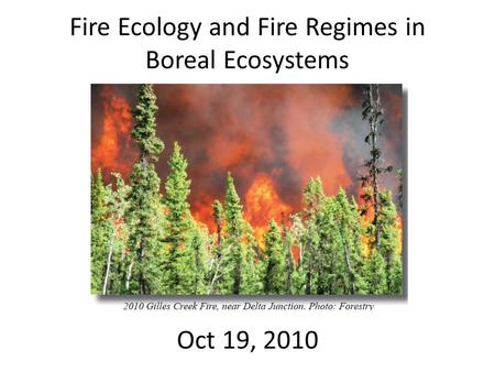 Fire Ecology and Fire Regimes in Boreal Ecosystems Oct 19, 2010.