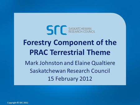 Copyright © SRC 2012 Forestry Component of the PRAC Terrestrial Theme Mark Johnston and Elaine Qualtiere Saskatchewan Research Council 15 February 2012.