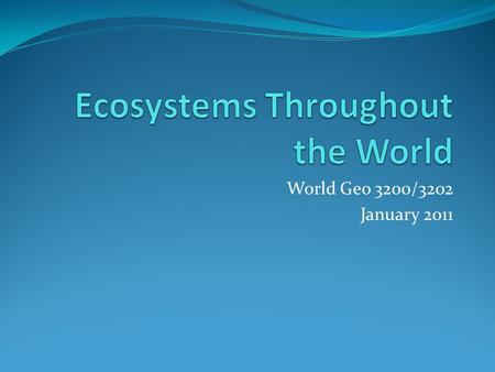World Geo 3200/3202 January 2011. Outcomes 3.3.1 List the general characteristics of a given ecosystem. (k) 3.3.2 Analyze patterns in the distribution.