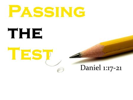 "Passing the Test Daniel 1:17-21. Passing the Test ""As for these four youths, God gave them learning and skill in all literature and wisdom, and Daniel."