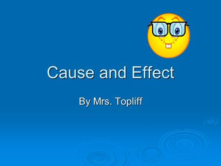 Cause and Effect By Mrs. Topliff. Cause and Effect  Cause: the reason something happened Did not do my homework Did not do my homework  Effect: the.
