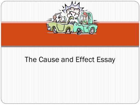 The Cause and Effect Essay. 1. To understand the relationship of events that brought about an outcome, (Cause) 2. To understand the results that come.