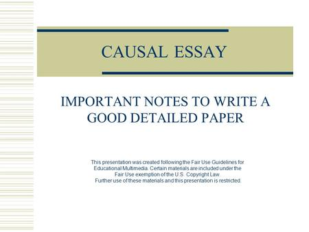 CAUSAL ESSAY IMPORTANT NOTES TO WRITE A GOOD DETAILED PAPER This presentation was created following the Fair Use Guidelines for Educational Multimedia.