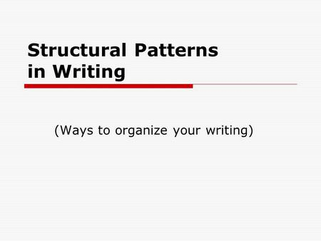 Structural Patterns in Writing (Ways to organize your writing)