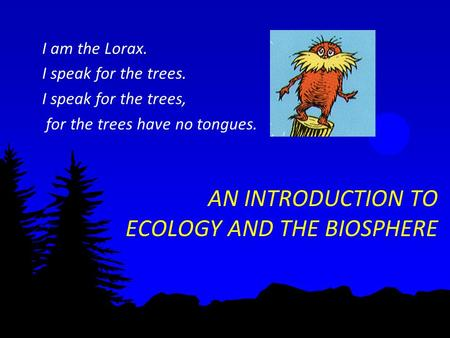 AN INTRODUCTION TO ECOLOGY AND THE BIOSPHERE I am the Lorax. I speak for the trees. I speak for the trees, for the trees have no tongues.