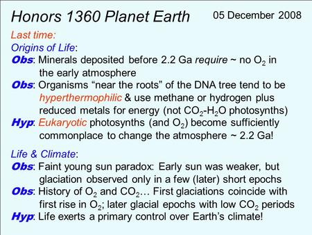 "Honors 1360 Planet Earth Last time: Origins of Life: Obs : Minerals deposited before 2.2 Ga require ~ no O 2 in the early atmosphere Obs : Organisms ""near."