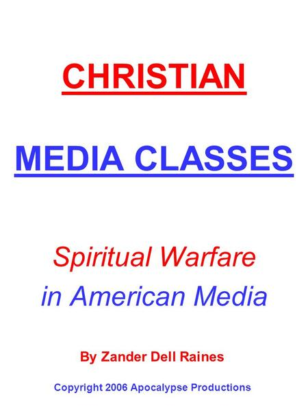 CHRISTIAN MEDIA CLASSES Spiritual Warfare in American Media By Zander Dell Raines Copyright 2006 Apocalypse Productions.