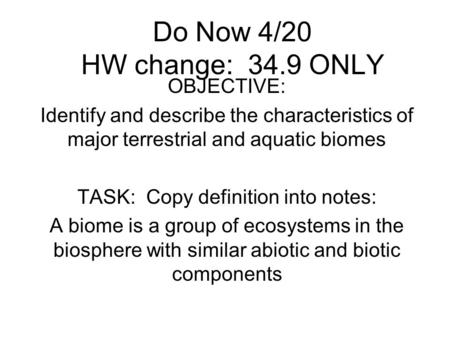 Do Now 4/20 HW change: 34.9 ONLY OBJECTIVE: Identify and describe the characteristics of major terrestrial and aquatic biomes TASK: Copy definition into.